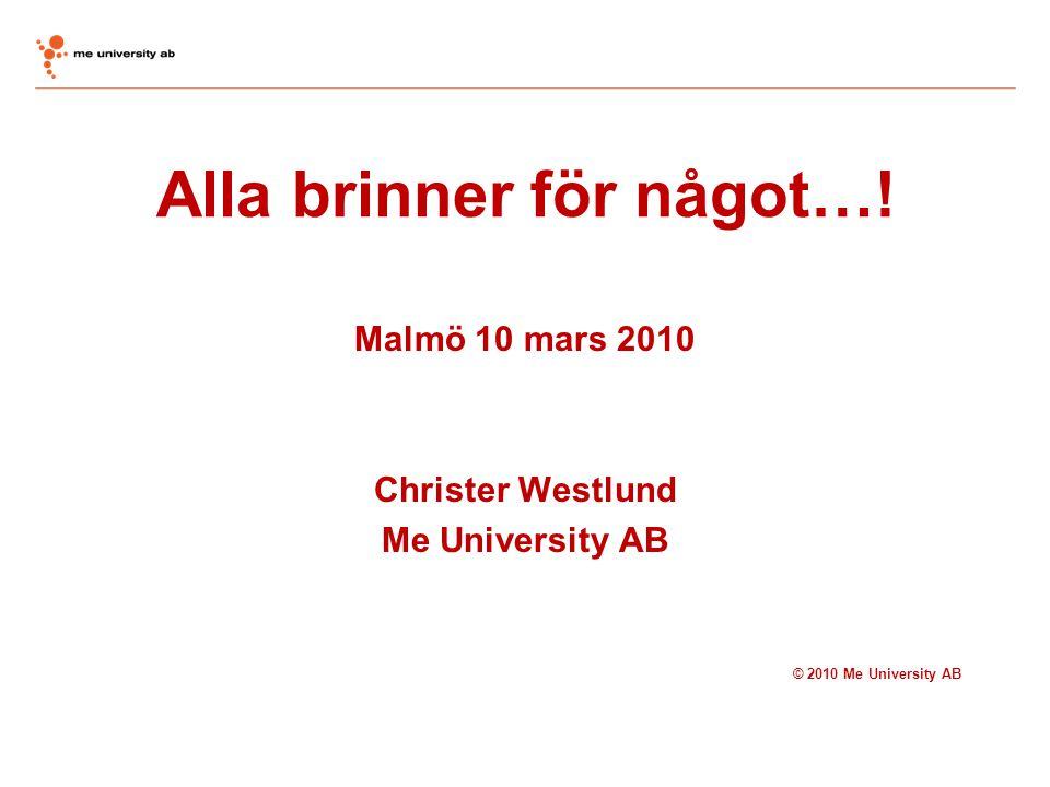 Alla brinner för något…! Malmö 10 mars 2010 Christer Westlund Me University AB © 2010 Me University AB