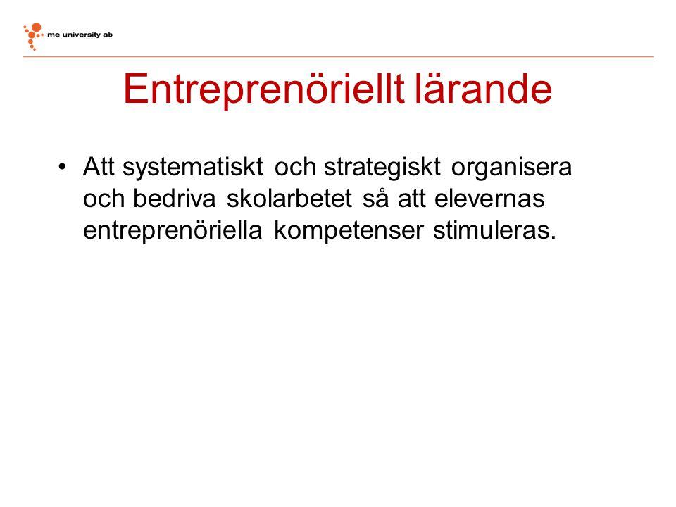 Entreprenöriellt lärande •Att systematiskt och strategiskt organisera och bedriva skolarbetet så att elevernas entreprenöriella kompetenser stimuleras
