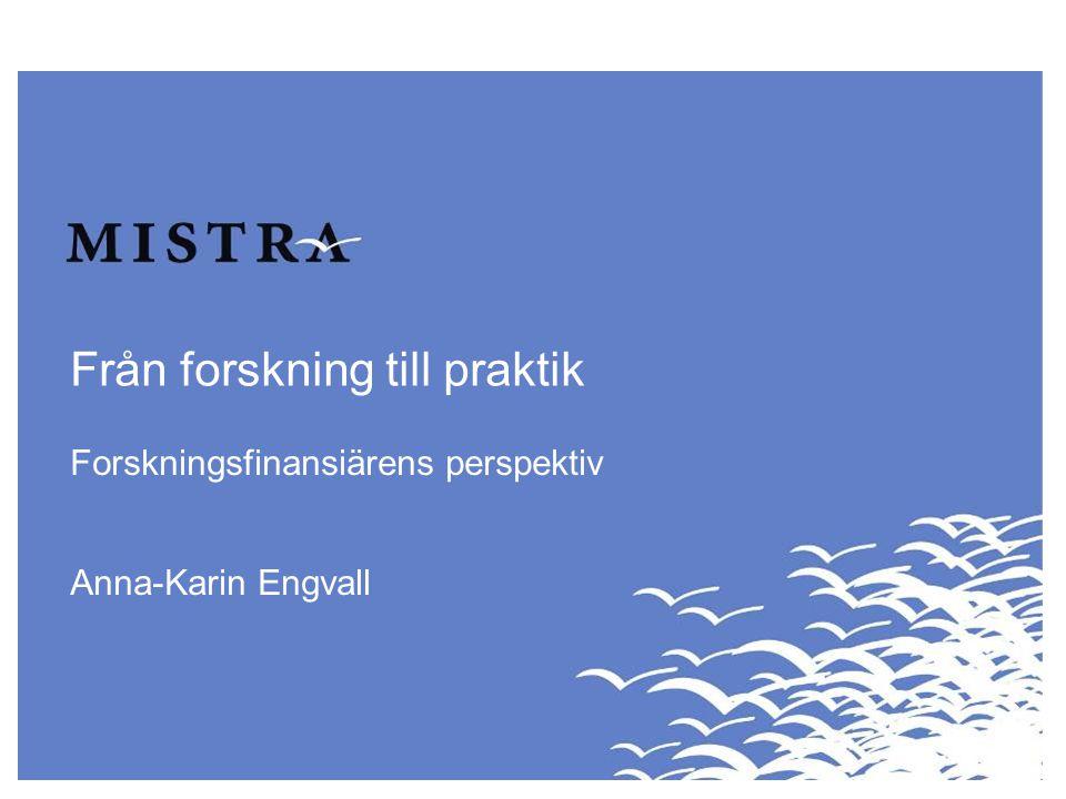 Från forskning till praktik Forskningsfinansiärens perspektiv Anna-Karin Engvall