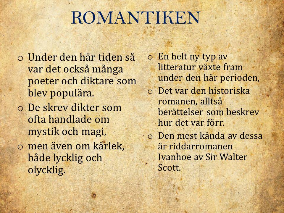 ROMANTIKEN o Under den här tiden så var det också många poeter och diktare som blev populära. o De skrev dikter som ofta handlade om mystik och magi,