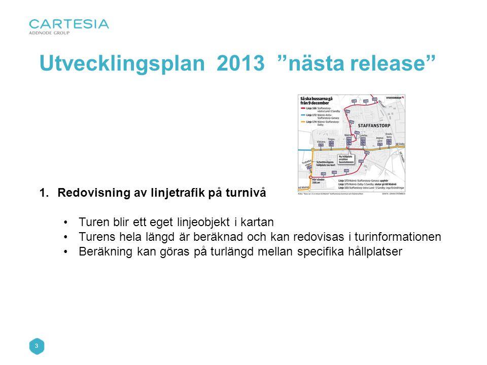 3 1.Redovisning av linjetrafik på turnivå •Turen blir ett eget linjeobjekt i kartan •Turens hela längd är beräknad och kan redovisas i turinformationen •Beräkning kan göras på turlängd mellan specifika hållplatser Utvecklingsplan 2013 nästa release