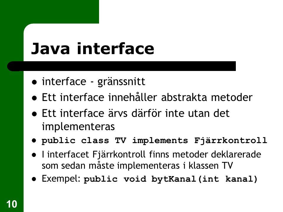 10 Java interface  interface - gränssnitt  Ett interface innehåller abstrakta metoder  Ett interface ärvs därför inte utan det implementeras  public class TV implements Fjärrkontroll  I interfacet Fjärrkontroll finns metoder deklarerade som sedan måste implementeras i klassen TV  Exempel: public void bytKanal(int kanal)