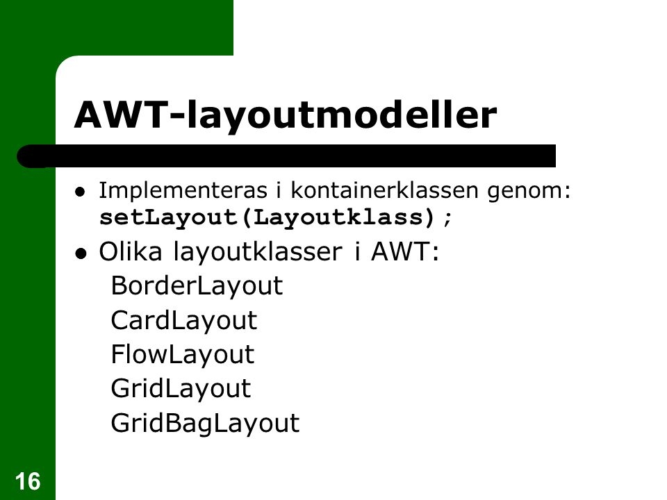 16 AWT-layoutmodeller  Implementeras i kontainerklassen genom: setLayout(Layoutklass);  Olika layoutklasser i AWT: BorderLayout CardLayout FlowLayout GridLayout GridBagLayout