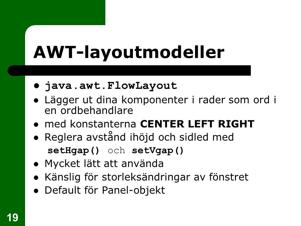 19 AWT-layoutmodeller  java.awt.FlowLayout  Lägger ut dina komponenter i rader som ord i en ordbehandlare  med konstanterna CENTER LEFT RIGHT  Reg