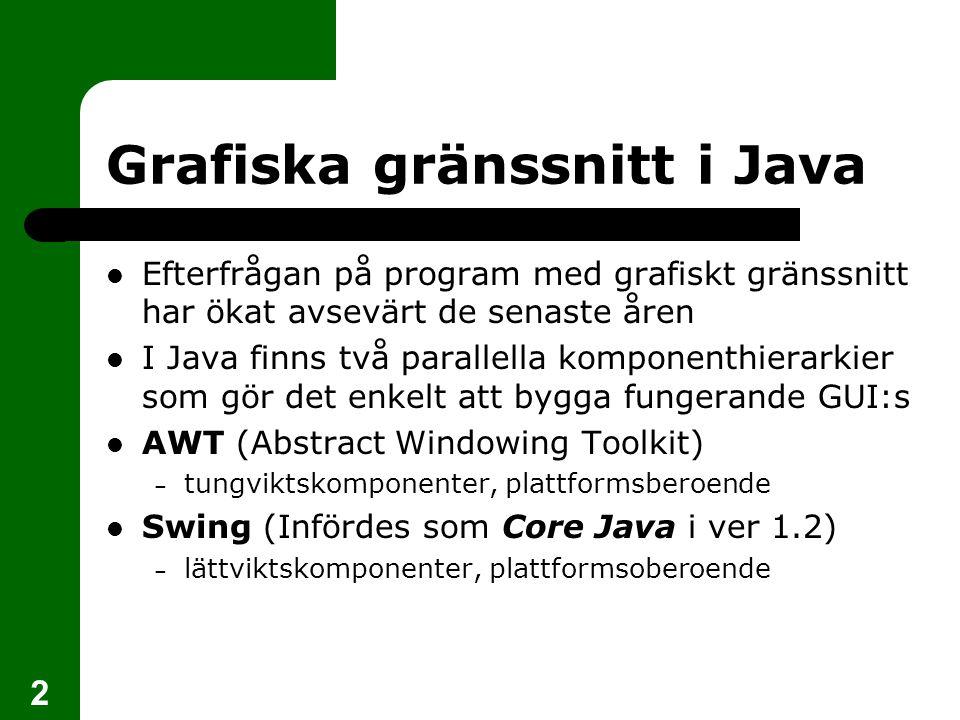 3 AWT-komponenter  Abstract Windowing Toolkit  De grafiska komponenter som funnits med sedan den allra första versionen av Java  Tungviktskomponenter som samarbetar med operativsystemet där applikationen körs  En knapp t ex ser därför annorlunda ut när koden körs i Linux än den gör i Windows  Den gemensamma basklassen är Component