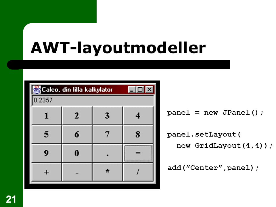 21 AWT-layoutmodeller panel = new JPanel(); panel.setLayout( new GridLayout(4,4)); add( Center ,panel);