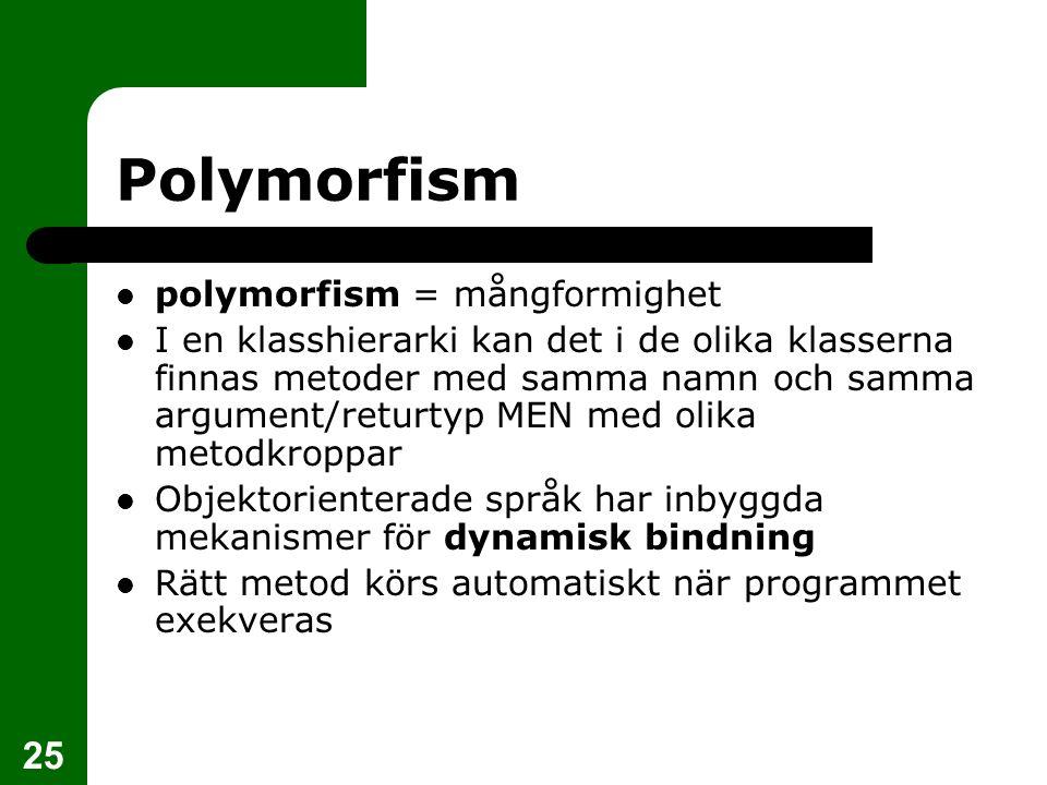 25 Polymorfism  polymorfism = mångformighet  I en klasshierarki kan det i de olika klasserna finnas metoder med samma namn och samma argument/returtyp MEN med olika metodkroppar  Objektorienterade språk har inbyggda mekanismer för dynamisk bindning  Rätt metod körs automatiskt när programmet exekveras