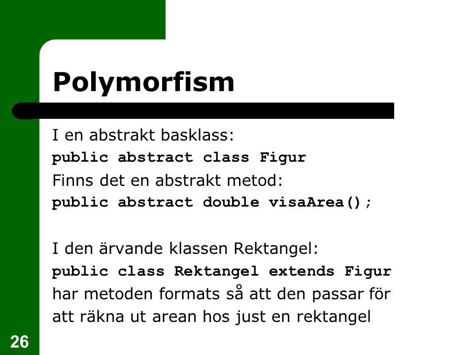 26 Polymorfism I en abstrakt basklass: public abstract class Figur Finns det en abstrakt metod: public abstract double visaArea(); I den ärvande klassen Rektangel: public class Rektangel extends Figur har metoden formats så att den passar för att räkna ut arean hos just en rektangel