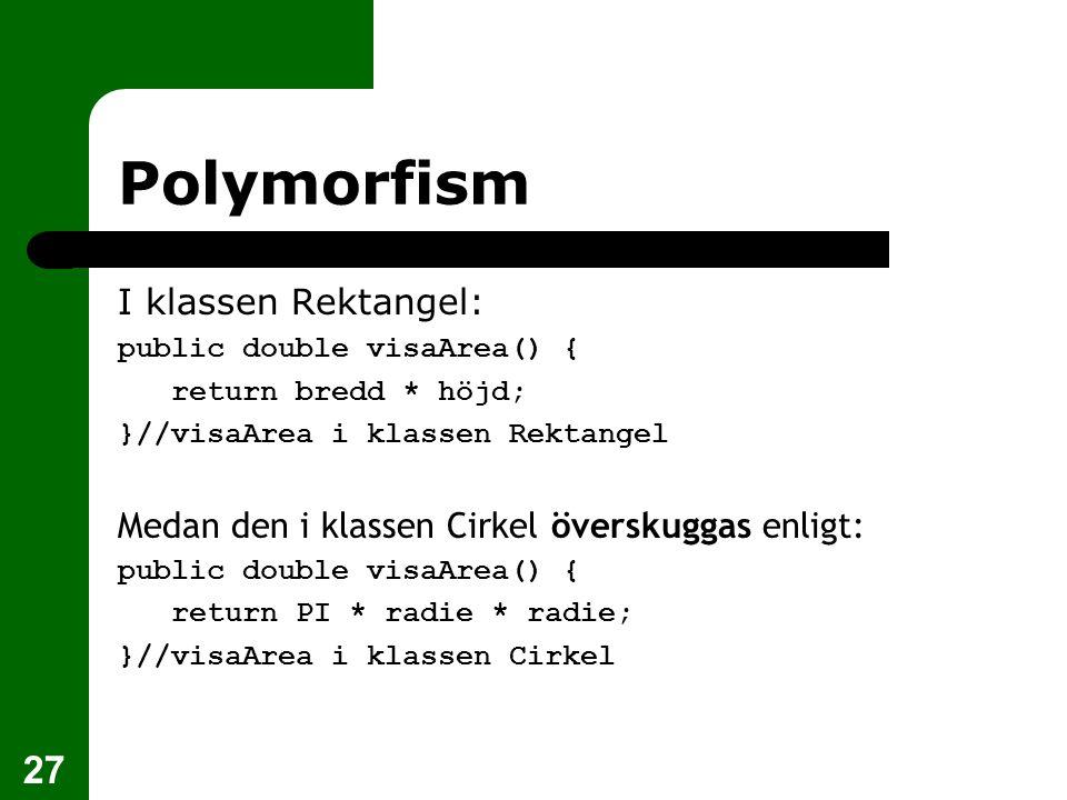 27 Polymorfism I klassen Rektangel: public double visaArea() { return bredd * höjd; }//visaArea i klassen Rektangel Medan den i klassen Cirkel överskuggas enligt: public double visaArea() { return PI * radie * radie; }//visaArea i klassen Cirkel