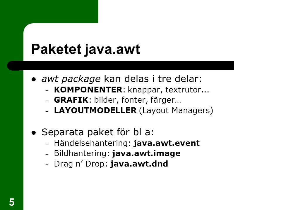 5 Paketet java.awt  awt package kan delas i tre delar: – KOMPONENTER: knappar, textrutor...