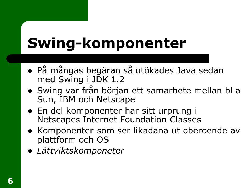 6 Swing-komponenter  På mångas begäran så utökades Java sedan med Swing i JDK 1.2  Swing var från början ett samarbete mellan bl a Sun, IBM och Netscape  En del komponenter har sitt urprung i Netscapes Internet Foundation Classes  Komponenter som ser likadana ut oberoende av plattform och OS  Lättviktskomponeter