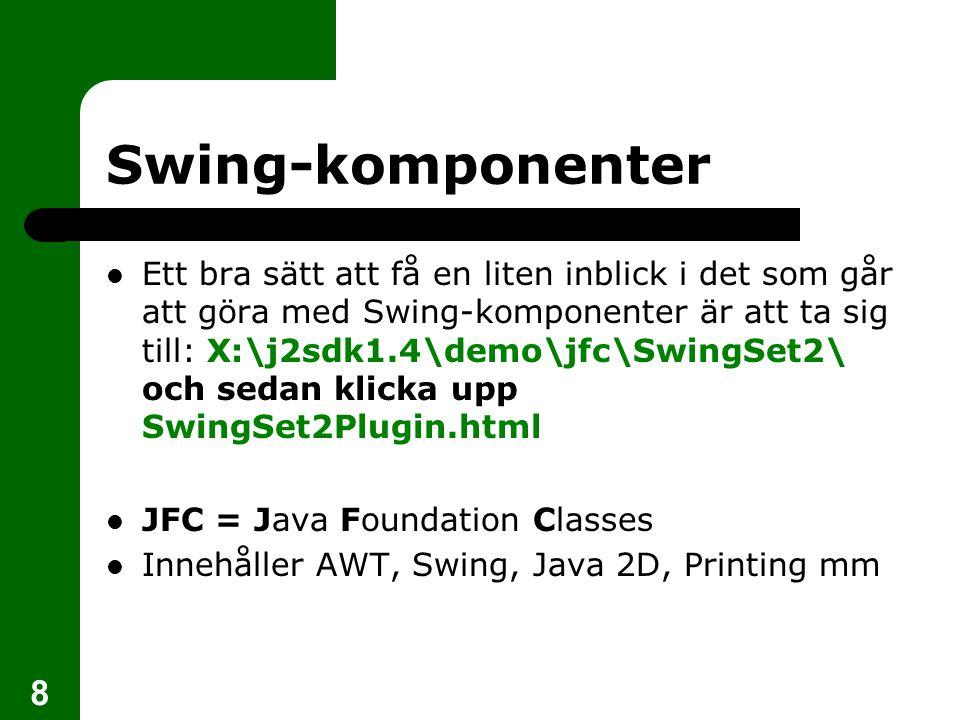 8 Swing-komponenter  Ett bra sätt att få en liten inblick i det som går att göra med Swing-komponenter är att ta sig till: X:\j2sdk1.4\demo\jfc\SwingSet2\ och sedan klicka upp SwingSet2Plugin.html  JFC = Java Foundation Classes  Innehåller AWT, Swing, Java 2D, Printing mm