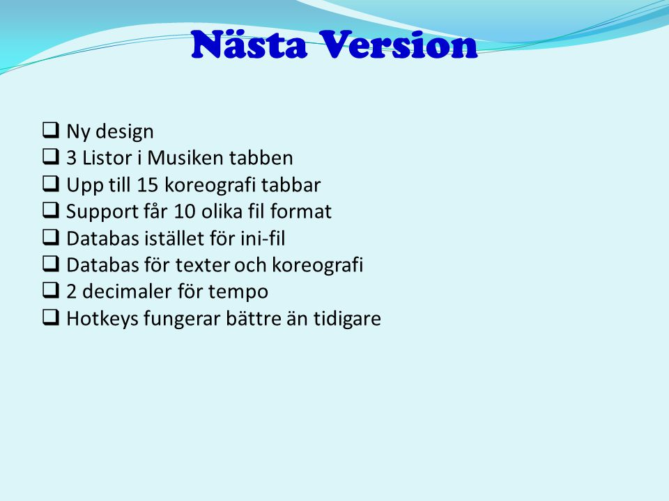 Nästa Version  Ny design  3 Listor i Musiken tabben  Upp till 15 koreografi tabbar  Support får 10 olika fil format  Databas istället för ini-fil