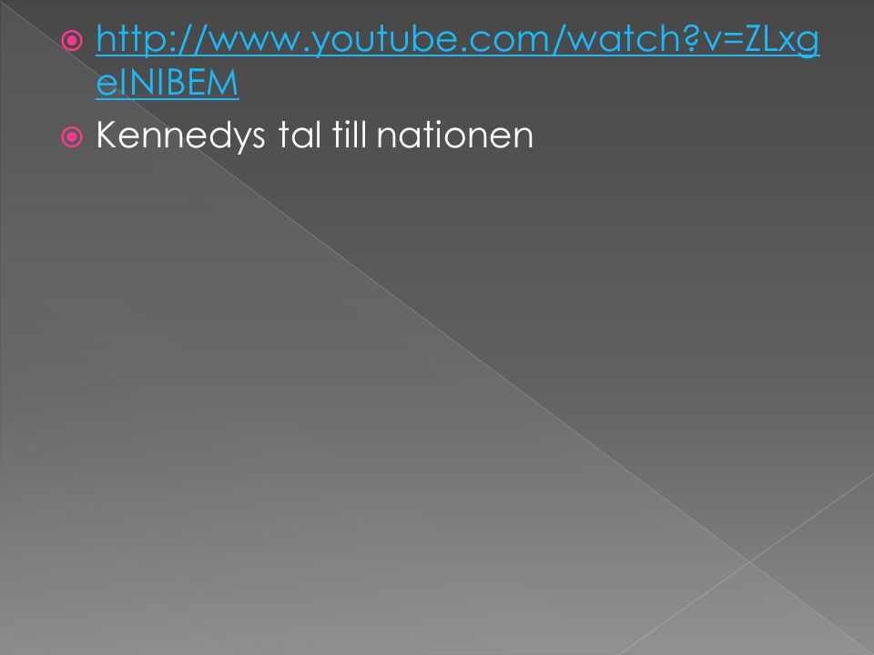  http://www.youtube.com/watch?v=ZLxg eINIBEM http://www.youtube.com/watch?v=ZLxg eINIBEM  Kennedys tal till nationen