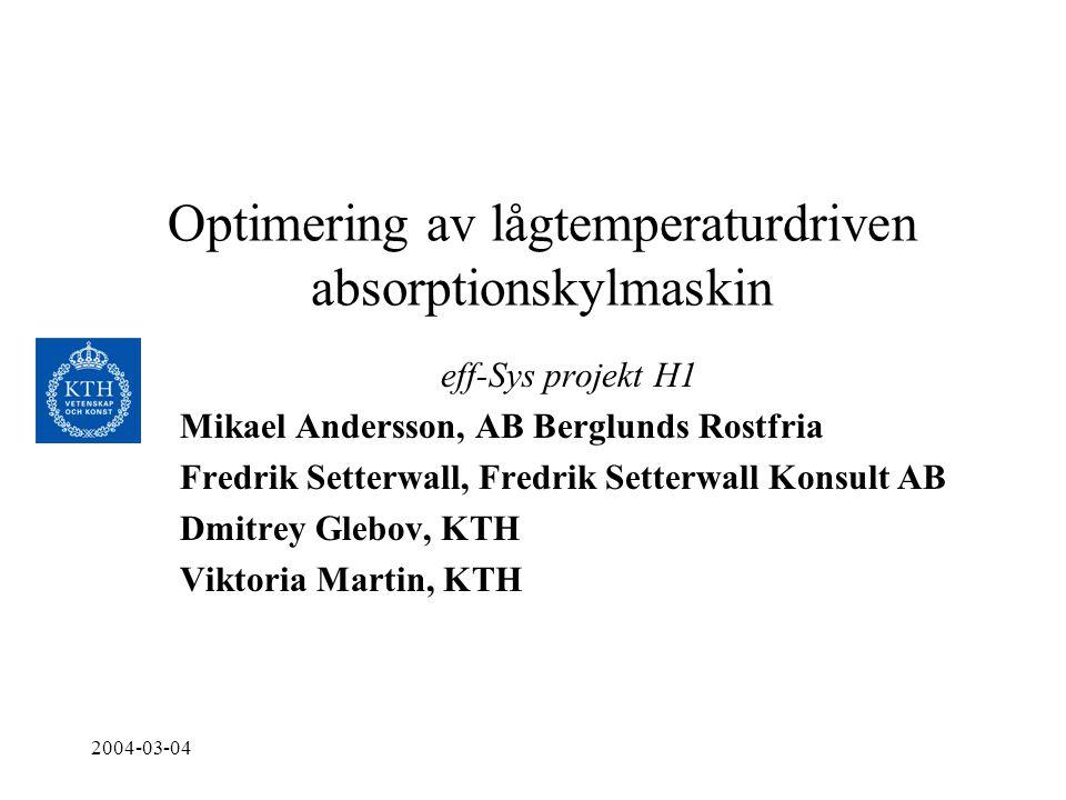 2004-03-04 Optimering av lågtemperaturdriven absorptionskylmaskin eff-Sys projekt H1 Mikael Andersson, AB Berglunds Rostfria Fredrik Setterwall, Fredr
