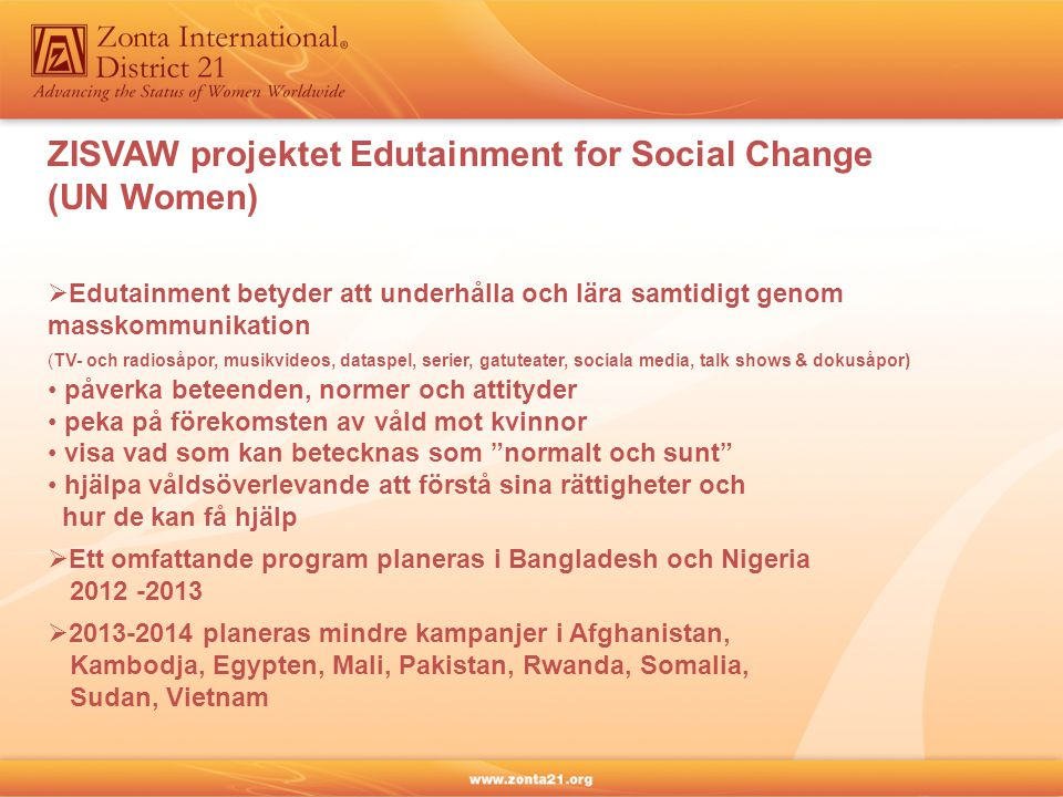  Edutainment betyder att underhålla och lära samtidigt genom masskommunikation (TV- och radiosåpor, musikvideos, dataspel, serier, gatuteater, sociala media, talk shows & dokusåpor) • påverka beteenden, normer och attityder • peka på förekomsten av våld mot kvinnor • visa vad som kan betecknas som normalt och sunt • hjälpa våldsöverlevande att förstå sina rättigheter och hur de kan få hjälp ZISVAW projektet Edutainment for Social Change (UN Women)  Ett omfattande program planeras i Bangladesh och Nigeria 2012 -2013  2013-2014 planeras mindre kampanjer i Afghanistan, Kambodja, Egypten, Mali, Pakistan, Rwanda, Somalia, Sudan, Vietnam