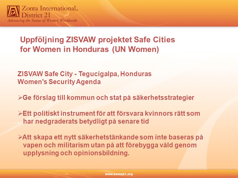 ZISVAW Safe City - Tegucigalpa, Honduras Women s Security Agenda  Ge förslag till kommun och stat på säkerhetsstrategier  Ett politiskt instrument för att försvara kvinnors rätt som har nedgraderats betydligt på senare tid  Att skapa ett nytt säkerhetstänkande som inte baseras på vapen och militarism utan på att förebygga våld genom upplysning och opinionsbildning.