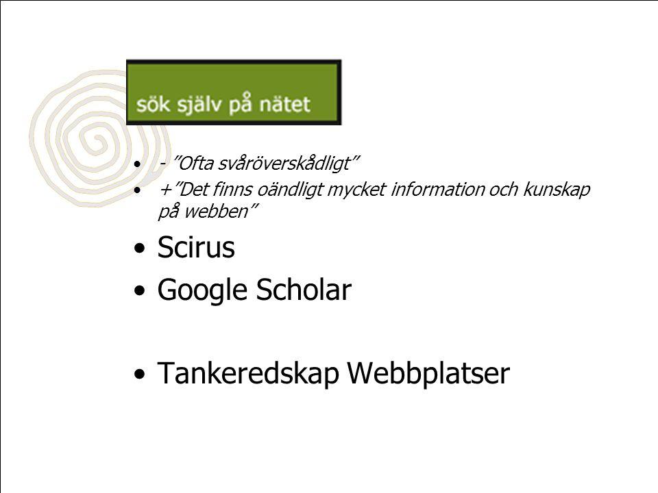 •- Ofta svåröverskådligt •+ Det finns oändligt mycket information och kunskap på webben •Scirus •Google Scholar •Tankeredskap Webbplatser