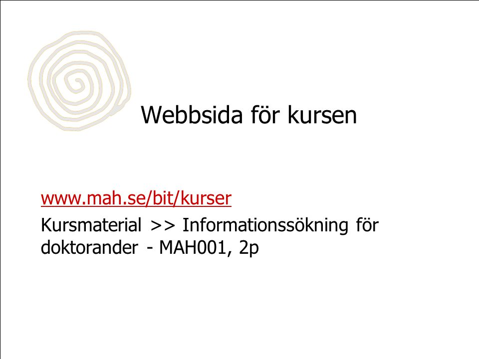 Webbsida för kursen www.mah.se/bit/kurser Kursmaterial >> Informationssökning för doktorander - MAH001, 2p