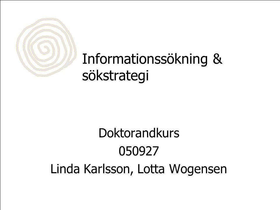 Informationssökning & sökstrategi Doktorandkurs 050927 Linda Karlsson, Lotta Wogensen