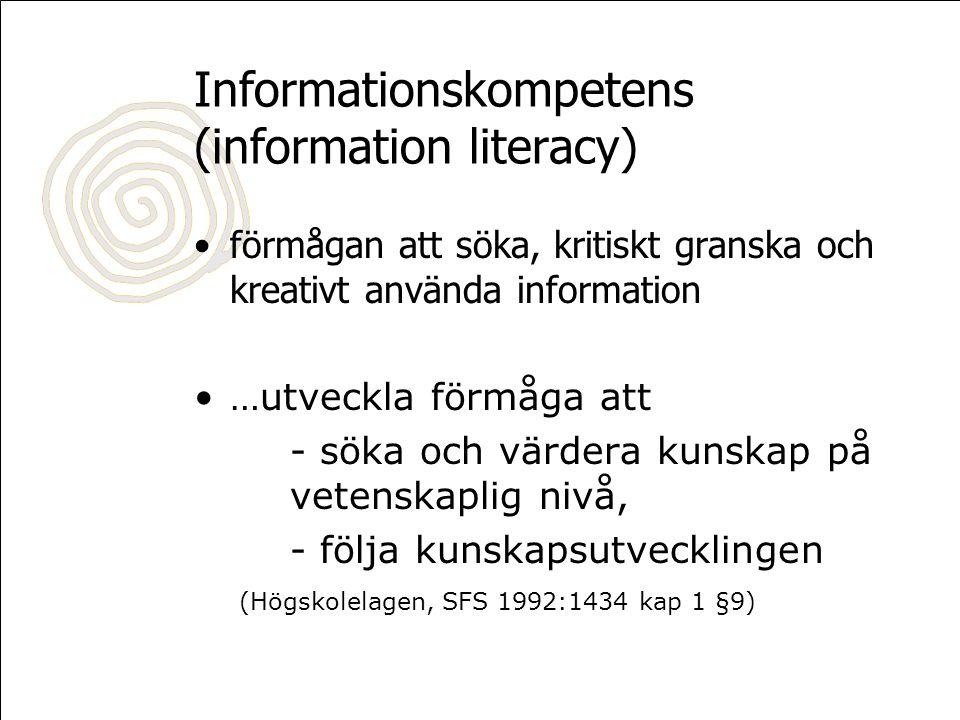 Informationskompetens (information literacy) •förmågan att söka, kritiskt granska och kreativt använda information •…utveckla förmåga att - söka och värdera kunskap på vetenskaplig nivå, - följa kunskapsutvecklingen (Högskolelagen, SFS 1992:1434 kap 1 §9)