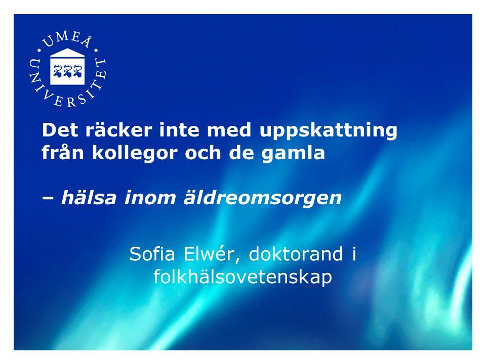 Det räcker inte med uppskattning från kollegor och de gamla – hälsa inom äldreomsorgen Sofia Elwér, doktorand i folkhälsovetenskap
