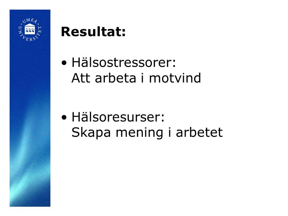 Resultat: •Hälsostressorer: Att arbeta i motvind •Hälsoresurser: Skapa mening i arbetet