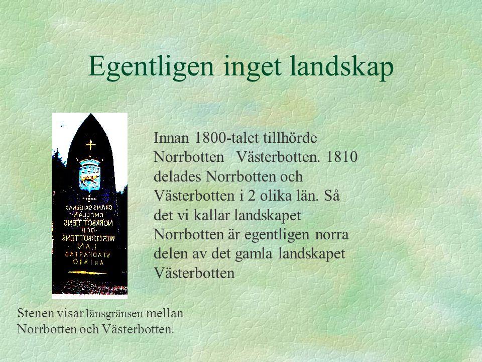 Egentligen inget landskap Innan 1800-talet tillhörde Norrbotten Västerbotten. 1810 delades Norrbotten och Västerbotten i 2 olika län. Så det vi kallar