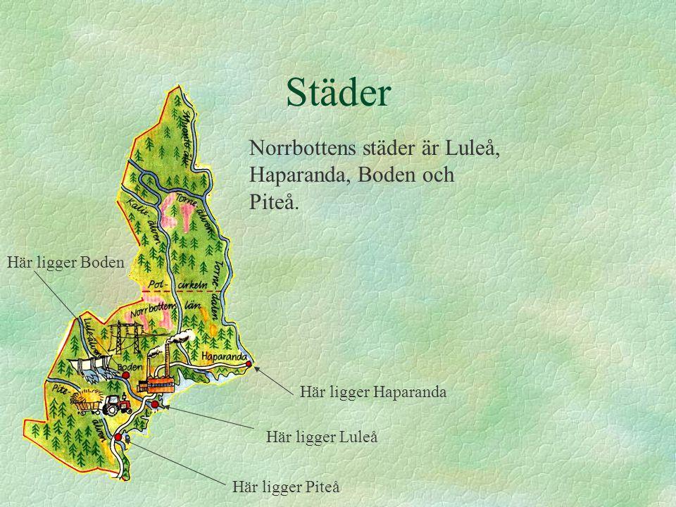 Städer Norrbottens städer är Luleå, Haparanda, Boden och Piteå. Här ligger Haparanda Här ligger Luleå Här ligger Piteå Här ligger Boden