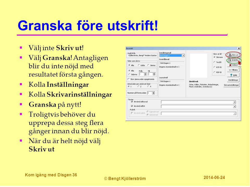 Granska före utskrift! Kom igång med Disgen 36 © Bengt Kjöllerström 2014-06-24  Välj inte Skriv ut!  Välj Granska! Antagligen blir du inte nöjd med