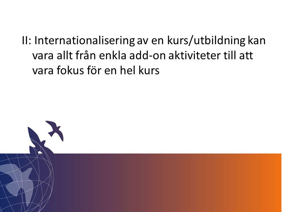 II: Internationalisering av en kurs/utbildning kan vara allt från enkla add-on aktiviteter till att vara fokus för en hel kurs