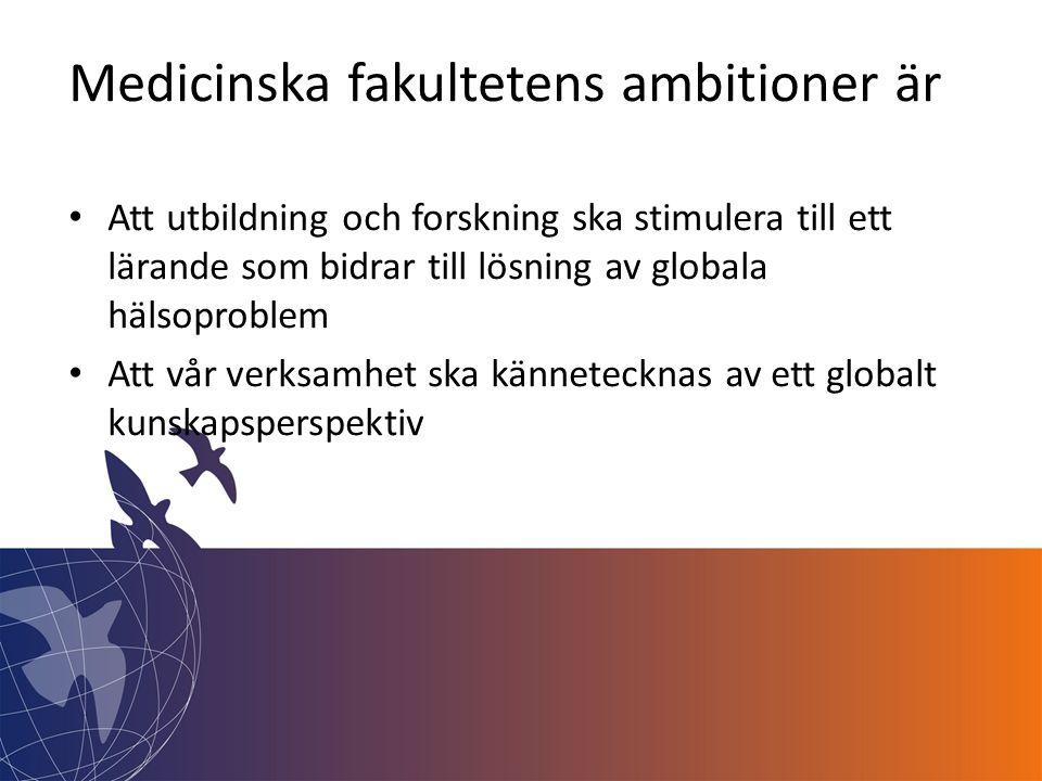 Medicinska fakultetens ambitioner är • Att utbildning och forskning ska stimulera till ett lärande som bidrar till lösning av globala hälsoproblem • Att vår verksamhet ska kännetecknas av ett globalt kunskapsperspektiv