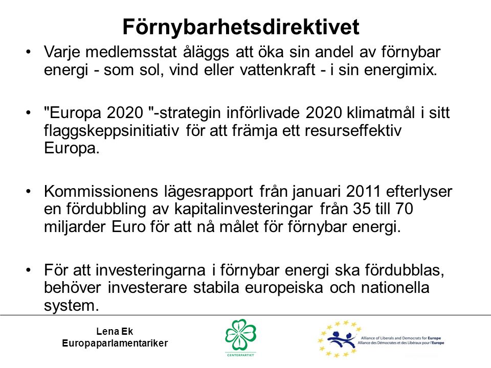 Förnybarhetsdirektivet Lena Ek Europaparlamentariker •Varje medlemsstat åläggs att öka sin andel av förnybar energi - som sol, vind eller vattenkraft - i sin energimix.