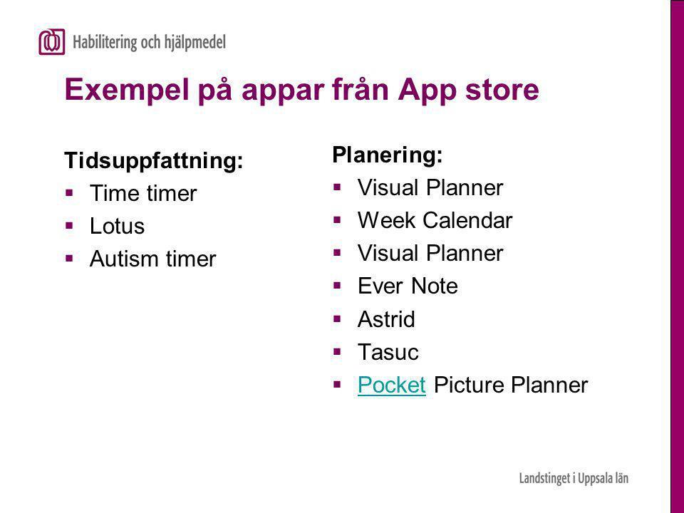 Exempel på appar från App store Tidsuppfattning:  Time timer  Lotus  Autism timer Planering:  Visual Planner  Week Calendar  Visual Planner  Ever Note  Astrid  Tasuc  Pocket Picture Planner Pocket