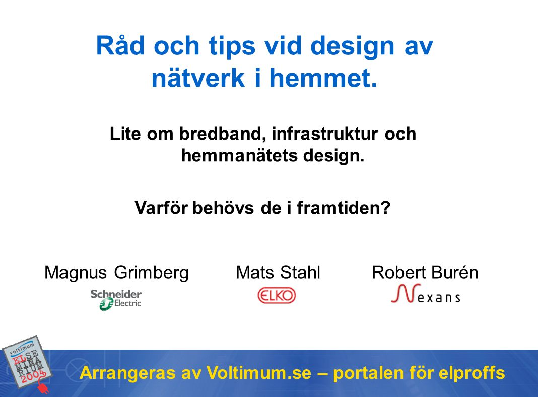 Arrangeras av Voltimum.se – portalen för elproffs Magnus GrimbergMats Stahl Robert Burén Råd och tips vid design av nätverk i hemmet.