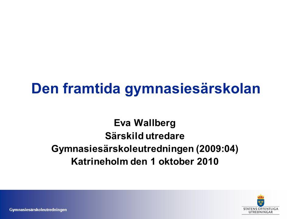 Gymnasiesärskoleutredningen Den framtida gymnasiesärskolan Eva Wallberg Särskild utredare Gymnasiesärskoleutredningen (2009:04) Katrineholm den 1 okto