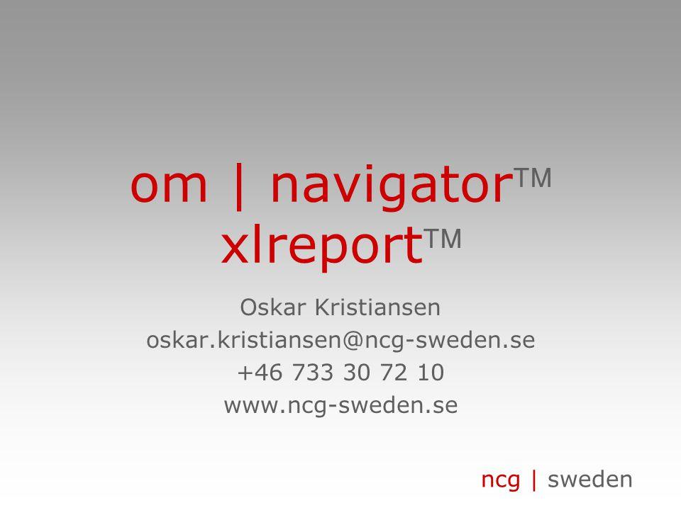 ncg | sweden om | navigator xlreport Oskar Kristiansen oskar.kristiansen@ncg-sweden.se +46 733 30 72 10 www.ncg-sweden.se