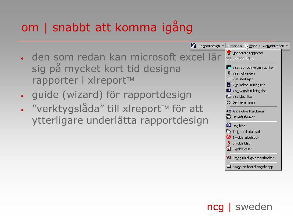 ncg | sweden om | snabbt att komma igång • den som redan kan microsoft excel lär sig på mycket kort tid designa rapporter i xlreport • guide (wizard) för rapportdesign • verktygslåda till xlreport för att ytterligare underlätta rapportdesign