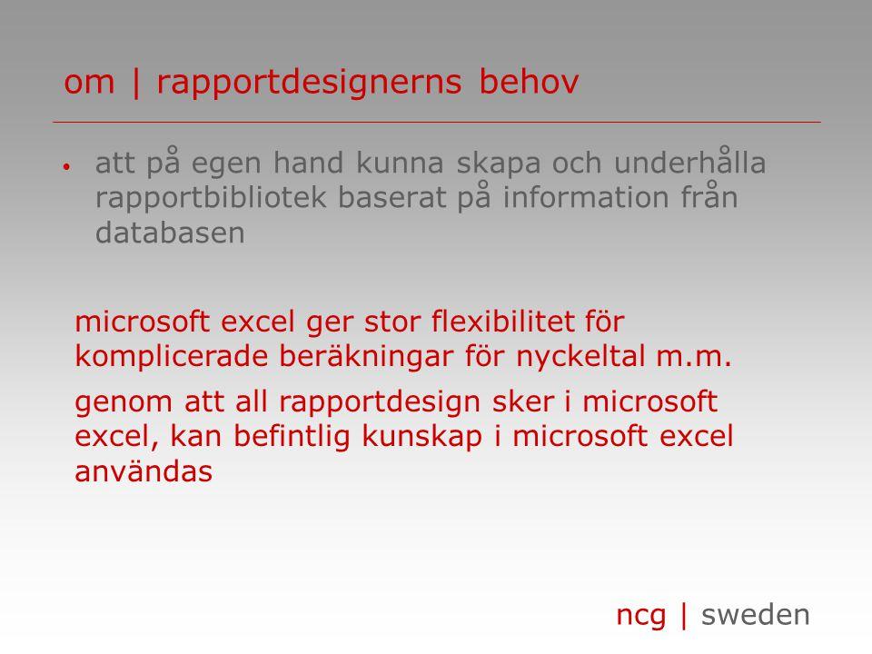 ncg | sweden om | rapportdesignerns behov • att på egen hand kunna skapa och underhålla rapportbibliotek baserat på information från databasen microsoft excel ger stor flexibilitet för komplicerade beräkningar för nyckeltal m.m.