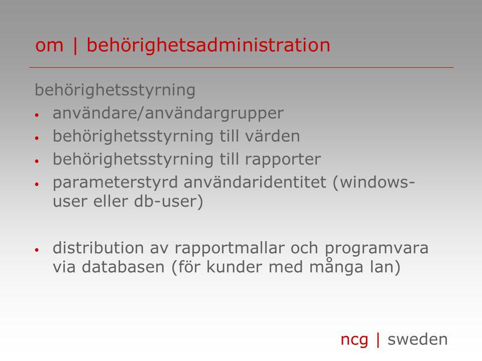 ncg | sweden om | behörighetsadministration behörighetsstyrning • användare/användargrupper • behörighetsstyrning till värden • behörighetsstyrning till rapporter • parameterstyrd användaridentitet (windows- user eller db-user) • distribution av rapportmallar och programvara via databasen (för kunder med många lan)