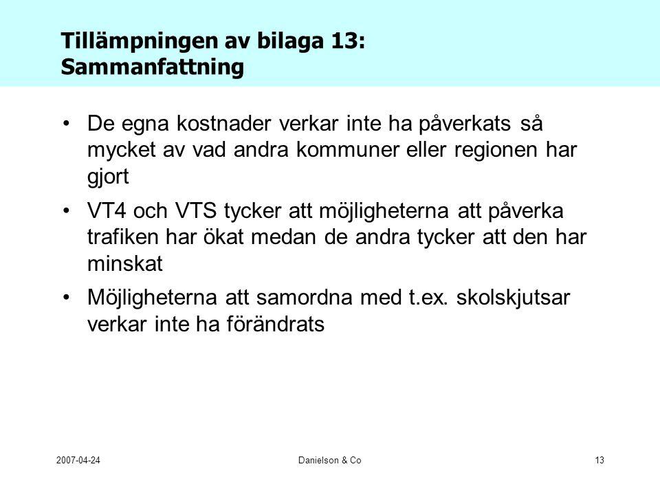 2007-04-24Danielson & Co13 Tillämpningen av bilaga 13: Sammanfattning •De egna kostnader verkar inte ha påverkats så mycket av vad andra kommuner eller regionen har gjort •VT4 och VTS tycker att möjligheterna att påverka trafiken har ökat medan de andra tycker att den har minskat •Möjligheterna att samordna med t.ex.