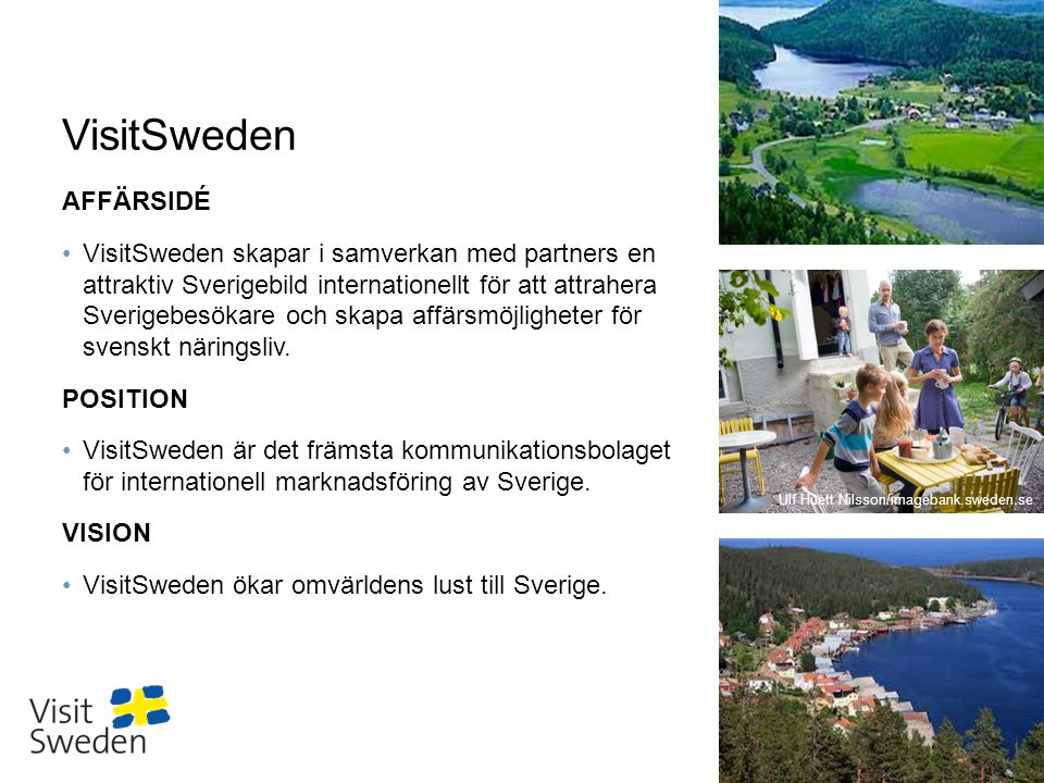 Sv VisitSweden AFFÄRSIDÉ •VisitSweden skapar i samverkan med partners en attraktiv Sverigebild internationellt för att attrahera Sverigebesökare och skapa affärsmöjligheter för svenskt näringsliv.