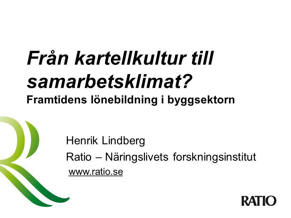 Från kartellkultur till samarbetsklimat? Framtidens lönebildning i byggsektorn Henrik Lindberg Ratio – Näringslivets forskningsinstitut www.ratio.se