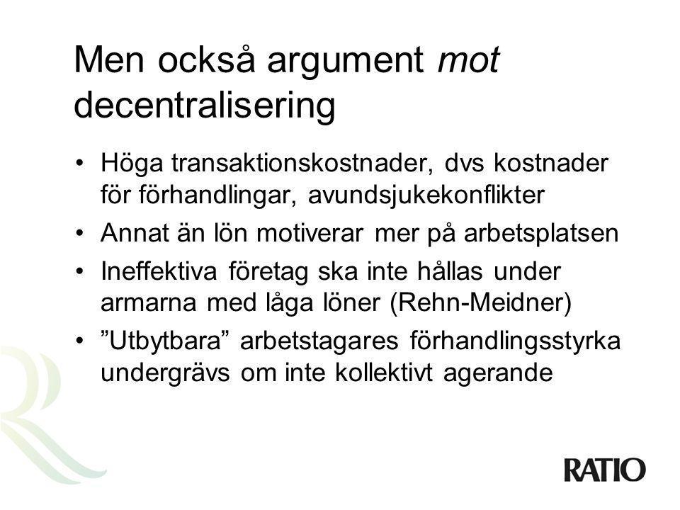 Men också argument mot decentralisering •Höga transaktionskostnader, dvs kostnader för förhandlingar, avundsjukekonflikter •Annat än lön motiverar mer på arbetsplatsen •Ineffektiva företag ska inte hållas under armarna med låga löner (Rehn-Meidner) • Utbytbara arbetstagares förhandlingsstyrka undergrävs om inte kollektivt agerande