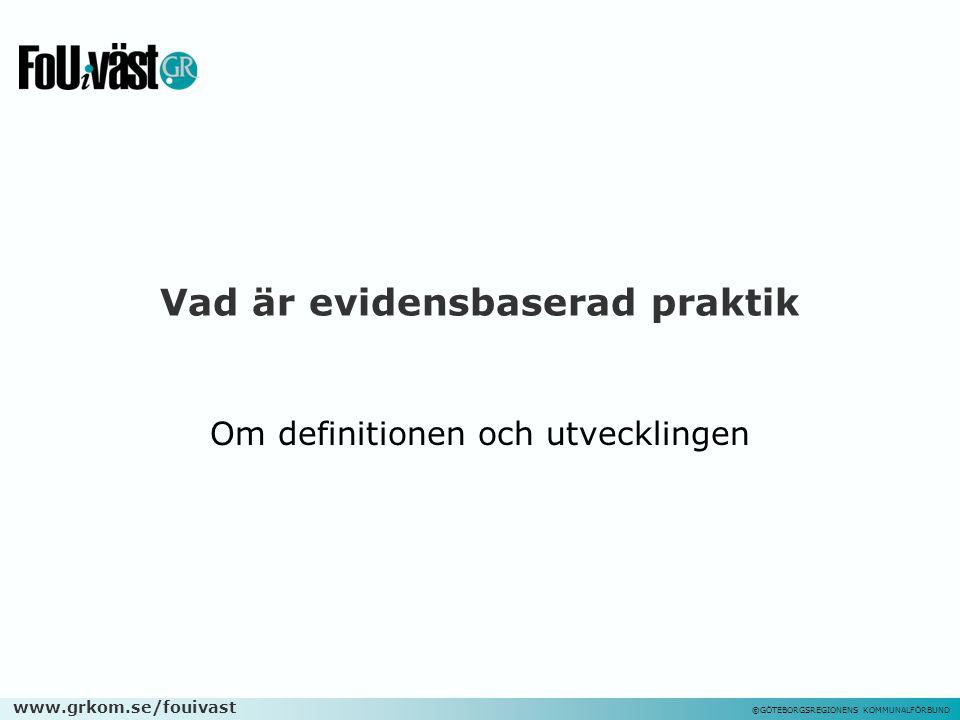 www.grkom.se/fouivast ©GÖTEBORGSREGIONENS KOMMUNALFÖRBUND Vad är evidensbaserad praktik Om definitionen och utvecklingen