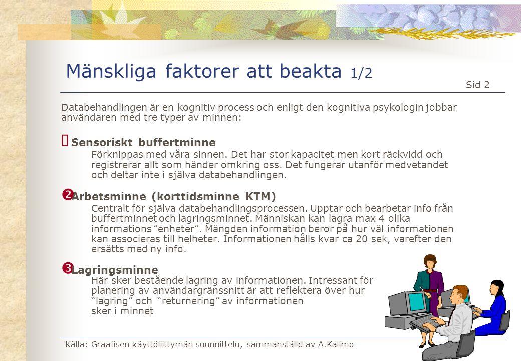 Källa: Graafisen käyttöliittymän suunnittelu, sammanställd av A.Kalimo Sid 23 Faktorer, som påverkar utformningen av ett användargränssnitt Källa: Jan Gulliksen Arbetssituationerna Verksamheten Användarna Kunskaper Erfarenheter Datorer Nätverk Utvecklingsverktyg Bildskärmar Upplösning, storlek, prestanda Designerns kompetens/förmåga/kreativitet Generella designregler Style Guide Standarder