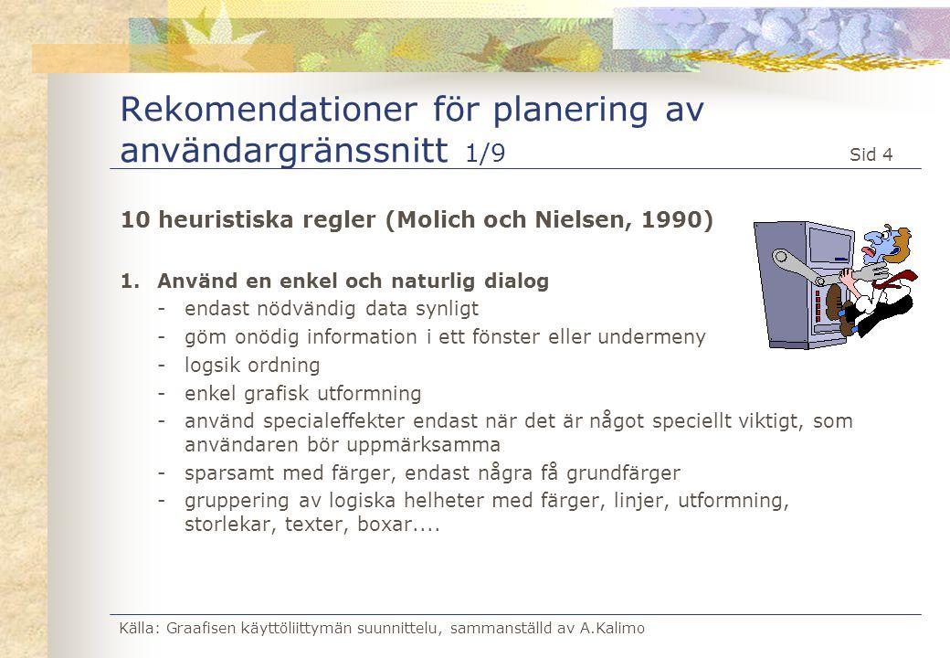 Källa: Graafisen käyttöliittymän suunnittelu, sammanställd av A.Kalimo Sid 5 Rekomendationer för planering av användargränssnitt 2/9 2.Användarens språk - använd användarens modersmål och yrkestermer - använd vedertagna standarder för ikoner och texter (jmfr med WINDOWS-standarden) 3.Minimera användarens minnesbelastning - datorn är bra på att hålla information i minnet - använd denna möjlighet ( smart program ) - information, som en gång matats in skall inte behöva matas in en gång till - använd listor att välja från (användaren skall inte behöva minnas t.ex.