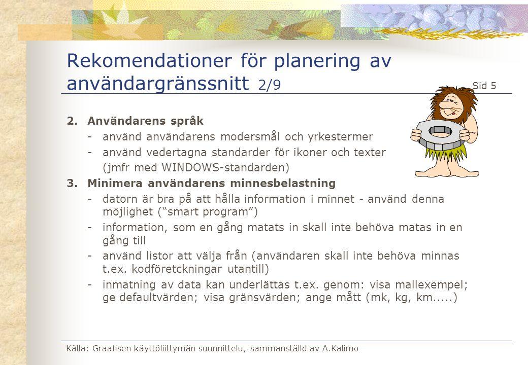Källa: Graafisen käyttöliittymän suunnittelu, sammanställd av A.Kalimo Sid 6 Rekomendationer för planering av användargränssnitt 3/9 4.Gör användargränssnittet enhetligt -en funktion borde alltid startas på samma sätt genom hela systemet (ikon, funktionstangent, kommando, menyval, etc...) -placeringen av en funktion borde vara den samma i olika fönster (t.ex.