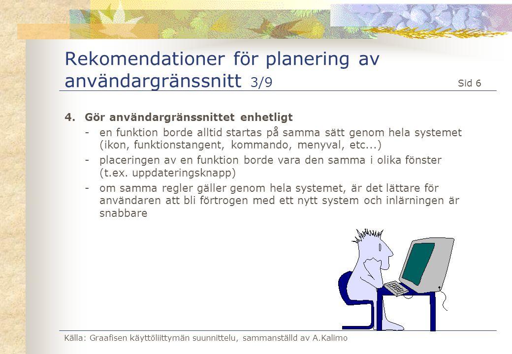 Källa: Graafisen käyttöliittymän suunnittelu, sammanställd av A.Kalimo Sid 7 Rekomendationer för planering av användargränssnitt 4/9 5.Ge feed-back -Användaren bör få feed-back på utförda funktioner eller val, så att han vet att systemet uppdaterats -Feed-back bör ges hela tiden, inte bara i felsituationer -Användaren bör få en känsla av att han behärskar situationen och att systemet fungerar på tänkt sätt -Om svarstiden < 1 sek - ingen speciell feed-back -Om svarstiden > 1 sek - feed-back (t.ex.
