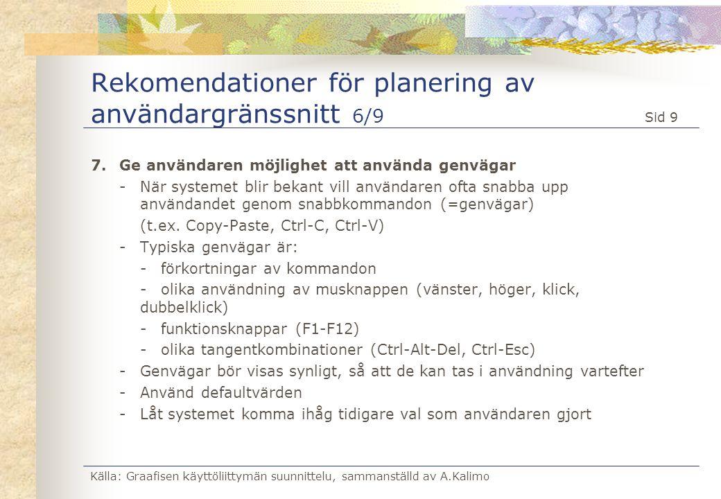Källa: Graafisen käyttöliittymän suunnittelu, sammanställd av A.Kalimo Sid 10 Rekomendationer för planering av användargränssnitt 7/9 8.Klara felmeddelanden -Entydiga meddelanden, som ger användaren möjlighet att klara upp situationen -Felmeddelanden kan byggas upp i olika nivåer, där användaren har möjlighet att gå djupare in i problemet om det behövs -Specialmeddelanden till datateknisk personal borde gömmas undan i egna rutiner eller fönster